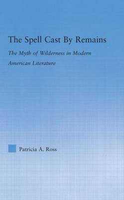 The Spell Cast by Remains: The Myth of Wilderness in Modern American Literature - Literary Criticism and Cultural Theory (Hardback)