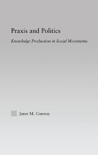 Praxis and Politics: Knowledge Production in Social Movements - New Approaches in Sociology (Hardback)
