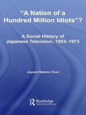 A Nation of a Hundred Million Idiots?: A Social History of Japanese Television, 1953 - 1973 - East Asia: History, Politics, Sociology and Culture (Hardback)