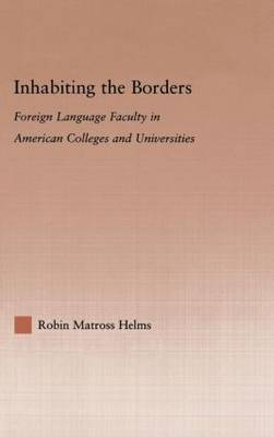 Inhabiting the Borders: Foreign Language Faculty in American Colleges and Universities - Studies in Higher Education (Hardback)