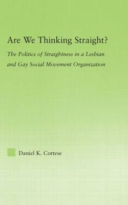 Are We Thinking Straight?: The Politics of Straightness in a Lesbian and Gay Social Movement Organization - New Approaches in Sociology (Hardback)
