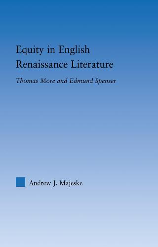 Equity in English Renaissance Literature: Thomas More and Edmund Spenser - Literary Criticism and Cultural Theory (Hardback)