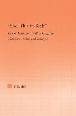 She, this in Blak: Vision, Truth, and Will in Geoffrey Chaucer's Troilus and Ciseyde - Studies in Medieval History and Culture (Hardback)