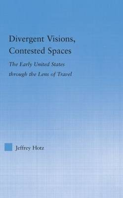 Divergent Visions, Contested Spaces: The Early United States through Lens of Travel - Literary Criticism and Cultural Theory (Hardback)