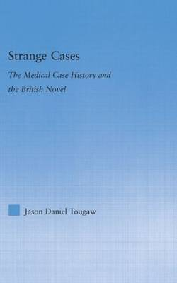 Strange Cases: The Medical Case History and the British Novel - Literary Criticism and Cultural Theory (Hardback)
