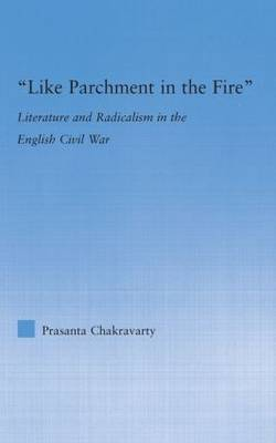 Like Parchment in the Fire: Literature and Radicalism in the English Civil War - Literary Criticism and Cultural Theory (Hardback)