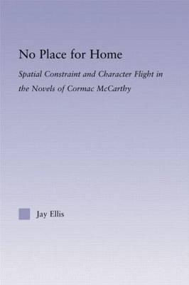 No Place for Home: Spatial Constraint and Character Flight in the Novels of Cormac McCarthy - Studies in Major Literary Authors (Hardback)