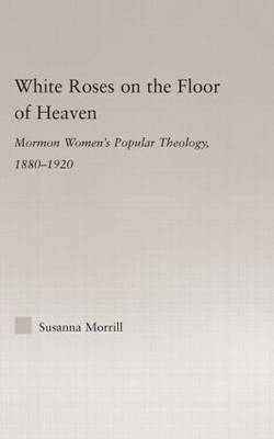 White Roses on the Floor of Heaven: Nature and Flower Imagery in Latter-Day Saints Women's Literature, 1880-1920 - Religion in History, Society and Culture (Hardback)