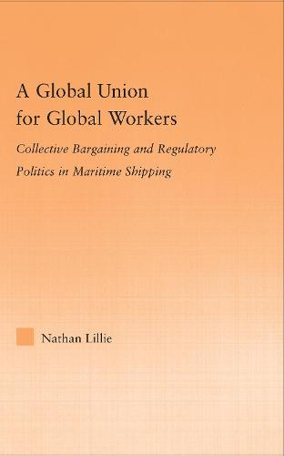 A Global Union for Global Workers: Collective Bargaining and Regulatory Politics in Maritime Shipping - Studies in International Relations (Hardback)