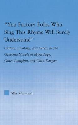 You Factory Folks Who Sing This Song Will Surely Understand: Culture, Ideology, and Action in the Gastonia Novels of Myra Page, Grace Lumpkin, and Olive Dargin - Literary Criticism and Cultural Theory (Hardback)