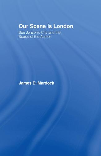 Our Scene is London: Ben Jonson's City and the Space of the Author - Studies in Major Literary Authors (Hardback)