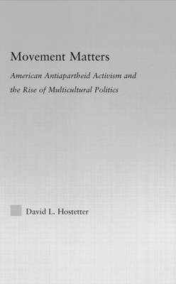 Movement Matters: American Antiapartheid Activism and the Rise of Multicultural Politics - Studies in African American History and Culture (Hardback)