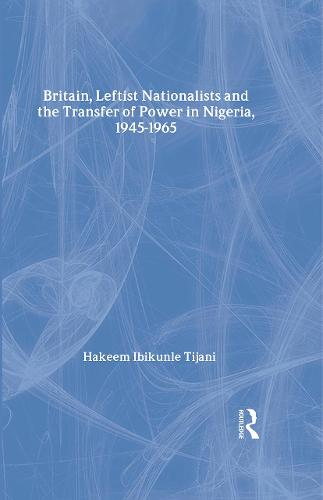 Britain, Leftist Nationalists and the Transfer of Power in Nigeria, 1945-1965 - African Studies (Hardback)
