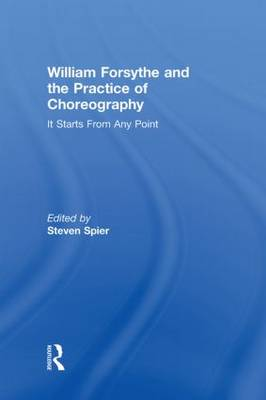 William Forsythe and the Practice of Choreography: It Starts From Any Point (Hardback)