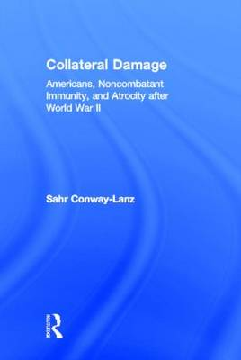 Collateral Damage: Americans, Noncombatant Immunity, and Atrocity after World War II (Hardback)