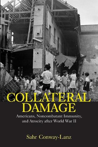 Collateral Damage: Americans, Noncombatant Immunity, and Atrocity after World War II (Paperback)