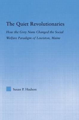 The Quiet Revolutionaries: How the Grey Nuns Changed the Social Welfare Paradigm of Lewiston, Maine - Studies in American Popular History and Culture (Hardback)