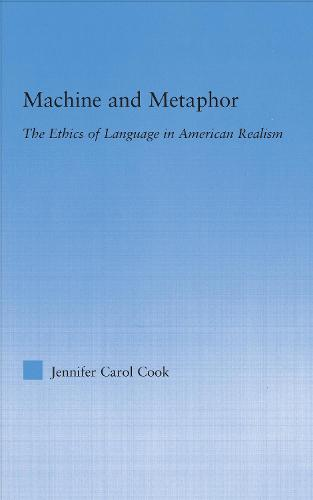 Machine and Metaphor: The Ethics of Language in American Realism - Literary Criticism and Cultural Theory (Hardback)