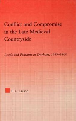 Conflict and Compromise in the Late Medieval Countryside: Lords and Peasants in Durham, 1349-1400 - Studies in Medieval History and Culture (Hardback)