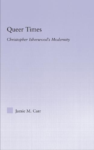 Queer Times: Christopher Isherwood's Modernity - Studies in Major Literary Authors (Hardback)