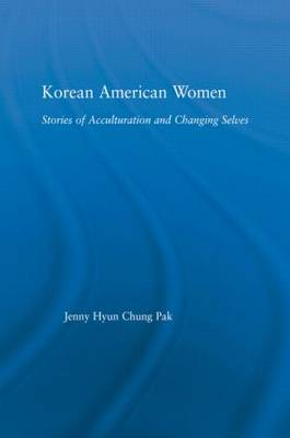 Korean American Women: Stories of Acculturation and Changing Selves - Studies in Asian Americans (Hardback)
