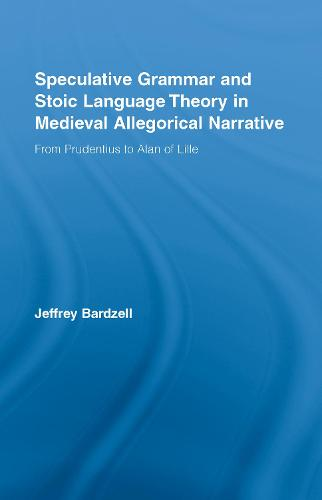 Speculative Grammar and Stoic Language Theory in Medieval Allegorical Narrative: From Prudentius to Alan of Lille - Studies in Medieval History and Culture (Hardback)