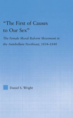 The First of Causes to Our Sex: The Female Moral Reform Movement in the Antebellum Northeast, 1834-1848 - Studies in American Popular History and Culture (Hardback)