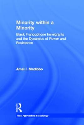 Minority within a Minority: Black Francophone Immigrants and the Dynamics of Power and Resistance - New Approaches in Sociology (Hardback)