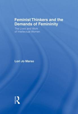 Feminist Thinkers and the Demands of Femininity: The Lives and Work of Intellectual Women (Hardback)