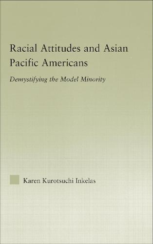 Racial Attitudes and Asian Pacific Americans: Demystifying the Model Minority - Studies in Asian Americans (Hardback)