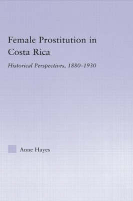 Female Prostitution in Costa Rica: Historical Perspectives, 1880-1930 (Hardback)