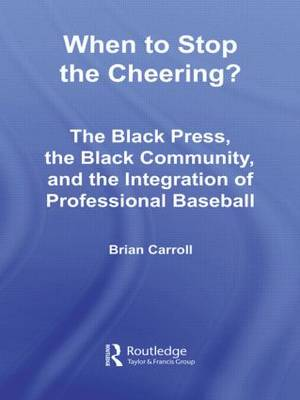 When to Stop the Cheering?: The Black Press, the Black Community, and the Integration of Professional Baseball - Studies in African American History and Culture (Hardback)