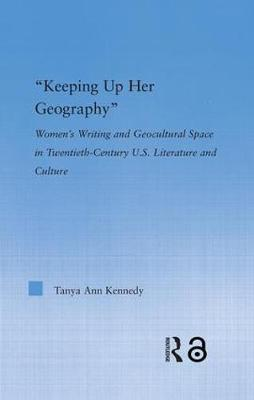 Keeping up Her Geography: Women's Writing and Geocultural Space in Early Twentieth-Century U.S. Literature and Culture - Literary Criticism and Cultural Theory (Hardback)
