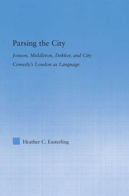 Parsing the City: Jonson, Middleton, Dekker, and City Comedy's London as Language - Literary Criticism and Cultural Theory (Hardback)
