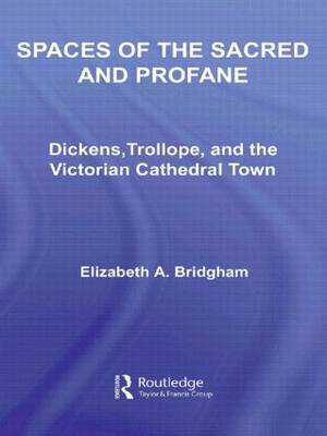 Spaces of the Sacred and Profane: Dickens, Trollope, and the Victorian Cathedral Town - Literary Criticism and Cultural Theory (Hardback)