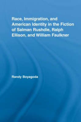 Race, Immigration, and American Identity in the Fiction of Salman Rushdie, Ralph Ellison, and William Faulkner - Literary Criticism and Cultural Theory (Hardback)