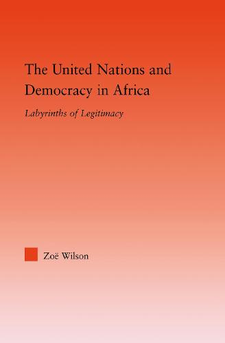 The United Nations and Democracy in Africa: Labyrinths of Legitimacy - Studies in International Relations (Hardback)