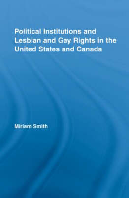 Political Institutions and Lesbian and Gay Rights in the United States and Canada - Routledge Studies in North American Politics (Hardback)