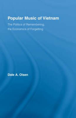 Popular Music of Vietnam: The Politics of Remembering, the Economics of Forgetting - Routledge Studies in Ethnomusicology (Hardback)