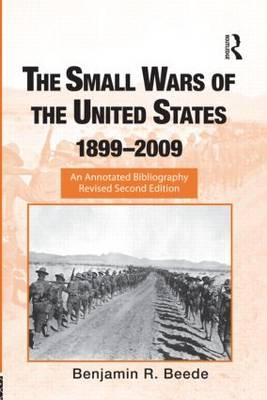 The Small Wars of the United States, 1899-2009: An Annotated Bibliography - Routledge Research Guides to American Military Studies (Hardback)