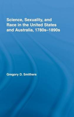 Science, Sexuality, and Race in the United States and Australia, 1780s-1890s - Routledge Advances in American History v. 2 (Hardback)