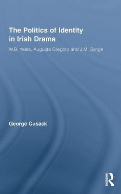 The Politics of Identity in Irish Drama: W.B. Yeats, Augusta Gregory and J.M. Synge - Literary Criticism and Cultural Theory (Hardback)