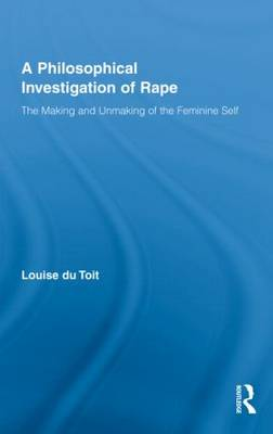 A Philosophical Investigation of Rape: The Making and Unmaking of the Feminine Self - Routledge Research in Gender and Society (Hardback)