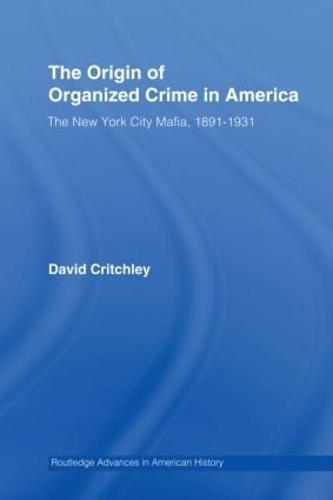 The Origin of Organized Crime in America: The New York City Mafia, 1891-1931 - Routledge Advances in American History (Hardback)
