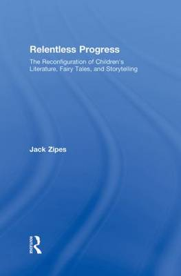 Relentless Progress: The Reconfiguration of Children's Literature, Fairy Tales, and Storytelling (Hardback)