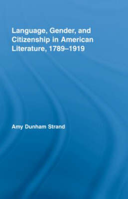 Language, Gender, and Citizenship in American Literature, 1789-1919 - Studies in American Popular History and Culture (Hardback)