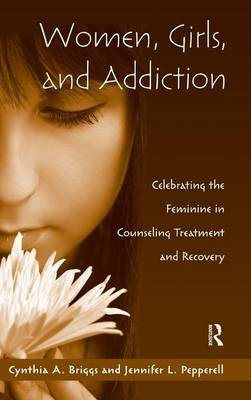 Women, Girls, and Addiction: Celebrating the Feminine in Counseling Treatment and Recovery (Hardback)