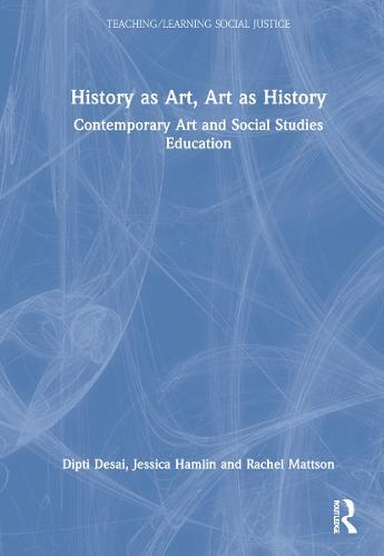 History as Art, Art as History: Contemporary Art and Social Studies Education - Teaching/Learning Social Justice (Hardback)