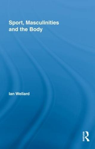 Sport, Masculinities and the Body (Hardback)