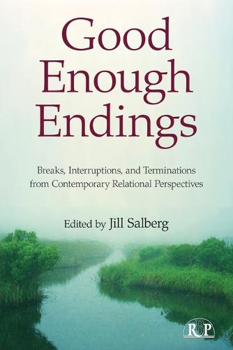 Good Enough Endings: Breaks, Interruptions, and Terminations from Contemporary Relational Perspectives - Relational Perspectives Book Series (Paperback)